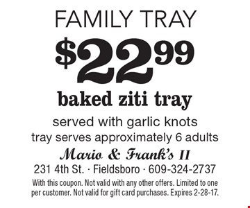 Family Tray $22.99 baked ziti tray served with garlic knots tray serves approximately 6 adults. With this coupon. Not valid with any other offers. Limited to one per customer. Not valid for gift card purchases. Expires 2-28-17.