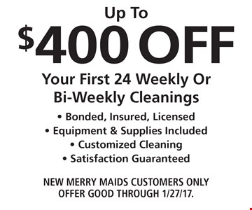 Up To $400 Off Your First 24 Weekly Or Bi-Weekly Cleanings - Bonded, Insured, Licensed - Equipment & Supplies Included - Customized Cleaning - Satisfaction Guaranteed. New Merry Maids Customers Only. Offer good through 1/27/17.