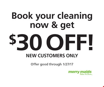 Book your cleaning now & get $30 off! New customers only. Offer good through 1/27/17