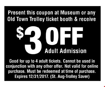 $3 off adult admission. Present this coupon at museum or any Old Town Trolly ticket booth & receive $3 off adult admission. Good for uo to 4 adult tickets. Cannot be used in conjunction with any other offer. Not valid for online purchase. Must be redeemed at time of purchase. Expires 12/31/17. (St. Aug-Trolley Saver)