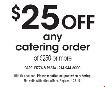 $25 Off any catering order of $250 or more. With this coupon. Please mention coupon when ordering. Not valid with other offers. Expires 1-27-17.