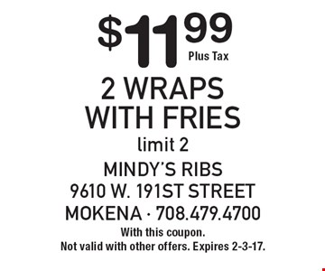 $11.99 Plus Tax. 2 Wraps With Fries, limit 2. With this coupon. Not valid with other offers. Expires 2-3-17.