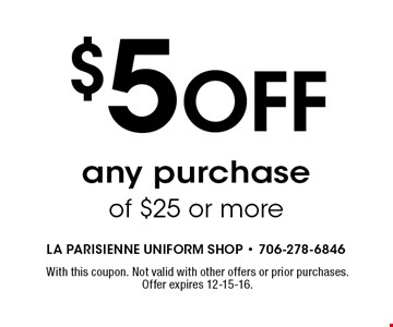 $5 Off any purchase of $25 or more. With this coupon. Not valid with other offers or prior purchases. Offer expires 12-15-16.