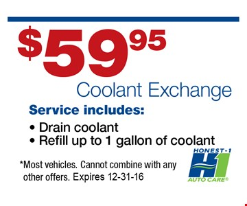 $59 Coolant Exchange Service Includes: Drain coolant, Refill up to 1 gallon of coolant* most vehicles. Cannot combine with any other offers. Expires 12-31-16.