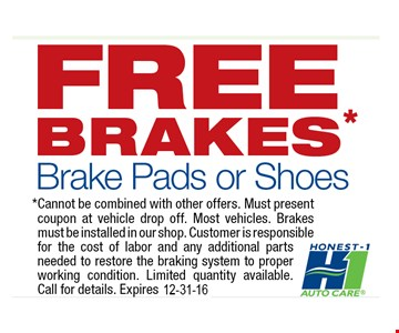 free BRAKES* Brake Pads or Shoes. * Cannot be combined with other offers. Must present coupon at vehicle drop off. Most vehicles. Brakes must be installed in our shop. Customer is responsible for the cost of labor and any additional parts needed to restore the braking system to proper working condition. Limited quantity available. Call for details. Expires 12-31-16.