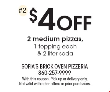 $4 off 2 medium pizzas, 1 topping each & 2 liter soda. With this coupon. Pick up or delivery only. Not valid with other offers or prior purchases.