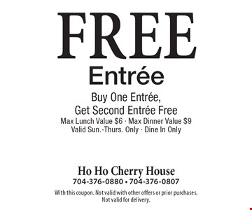 Free Entree Buy One Entree,Get Second Entree Free. Max Lunch Value $6. Max Dinner Value $9. Valid Sun.-Thurs. Only - Dine In Only. With this coupon. Not valid with other offers or prior purchases.Not valid for delivery.