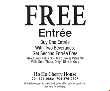 Free Entree. Buy One EntreeWith Two Beverages,Get Second Entree Free. Max Lunch Value $6. Max Dinner Value $9. Valid Sun.-Thurs. Only. Dine In Only. With this coupon. Not valid with other offers or prior purchases. Not valid for delivery.