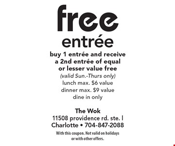 Free entree, buy 1 entree and receive a 2nd entree of equal or lesser value free. Valid Sun.-Thurs. only, lunch max. $6, value dinner max. $9. Value dine in only. With this coupon. Not valid on holidays or with other offers.
