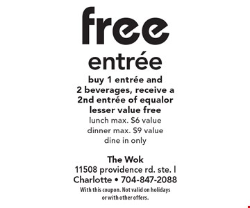 Free entree. Buy 1 entree and 2 beverages, receive a 2nd entree of equal orlesser value free. Lunch max. $6 value, Dinner max. $9 value, dine in only. With this coupon. Not valid on holidays or with other offers.