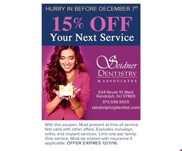 Hurry in before December 7th! 15% Off Your Next Service. With this coupon. Must present at time of service. Not valid with other offers. Excludes invisalign, ortho and implant services. Limit one per family. One service. Must be shared with insurance if applicable. Offer expires 12/7/16.