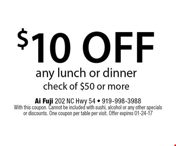 $10 offany lunch or dinnercheck of $50 or more. Ai Fuji 202 NC Hwy 54 - 919-998-3988 With this coupon. Cannot be included with sushi, alcohol or any other specials or discounts. One coupon per table per visit. Offer expires 01-24-17