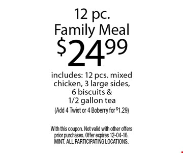 12 pc.Family Meal$24.99includes: 12 pcs. mixed chicken, 3 large sides, 6 biscuits & 1/2 gallon tea(Add 4 Twist or 4 Boberry for $1.29). With this coupon. Not valid with other offers prior purchases. Offer expires 12-04-16. MINT. All participating locations.
