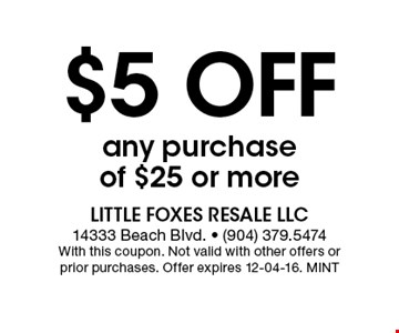 $5 Off any purchase of $25 or more. Little Foxes Resale LLC 14333 Beach Blvd. - (904) 379.5474With this coupon. Not valid with other offers or prior purchases. Offer expires 12-04-16. MINT
