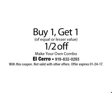 Buy 1, Get 1(of equal or lesser value) 1/2 offMake Your Own Combo. With this coupon. Not valid with other offers. Offer expires 01-24-17.