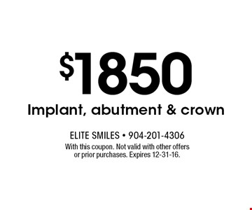 $1850 Implant, abutment & crown. With this coupon. Not valid with other offers or prior purchases. Expires 12-31-16.