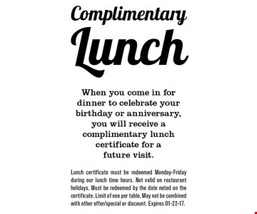 Complimentary Lunch When you come in for dinner to celebrate your birthday or anniversary, you will receive a complimentary lunch certificate for a future visit.. Lunch certificate must be redeemed Monday-Friday during our lunch time hours. Not valid on restaurant holidays. Must be redeemed by the date noted on the certificate. Limit of one per table. May not be combined with other offer/special or discount. Expires 01-22-17.
