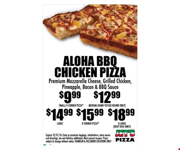 Aloha BBQ Chicken Pizza - premium mozzarella cheese, grilled chicken, pineapple, bacon & BBQ sauce. $9.99 Small/4 Corner Pizza, $12.99 Medium (Hand Tossed Round Only), $14.99 Large, $15.99 8 Corner Pizza, $18.99 X-Large (Deep Dish Only). Expires 12/31/16. Extra or premium toppings, substitutions, extra sauces and dressings, tax and delivery additional. Must present coupon. Prices subject to change without notice. Franklin & Hillsboro locations only.