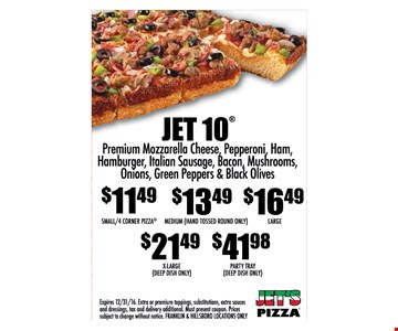 Jet 10 - Premium mozzarella cheese, pepperoni, ham, hamburger, Italian sausage, bacon, mushrooms, onions, green peppers & black olives. $11.49 Small/4 Corner Pizza, $13.49 Medium (Hand Tossed Round Only), $16.49 Large, $21.49 X-Large (Deep Dish Only), $41.98 Party Tray (Deep Dish Only). Expires 12/31/16. Extra or premium toppings, substitutions, extra sauces and dressings, tax and delivery additional. Must present coupon. Prices subject to change without notice. Franklin & Hillsboro locations only.