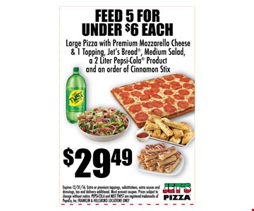 Feed 5 for under $6 each! Large pizza with premium mozzarella cheese & 1 topping, Jet's bread, Medium salad, a 2-liter Pepsi-Cola product and an order of cinnamon stix for just $29.49! Expires 12/31/16. Extra or premium toppings, substitutions, extra sauces and dressings, tax and delivery additional. Must present coupon. Prices subject to change without notice. Franklin & Hillsboro locations only.