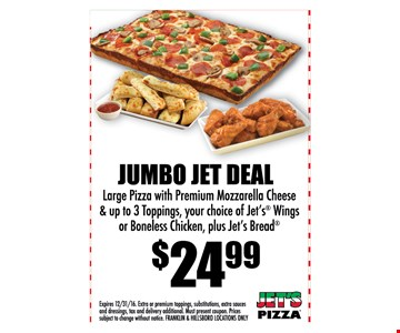 Jumbo Jet Deal! $24.99 Large pizza with premium mozzarella cheese & up to 3 toppings, your choice of Jet's wings or boneless chicken, plus Jet's Bread . Expires 12/31/16. Extra or premium toppings, substitutions, extra sauces and dressings, tax and delivery additional. Must present coupon. Prices subject to change without notice. Franklin & Hillsboro locations only.