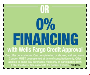 0% Financing with Wells Fargo Credit Approval. One offer per customer. One complete tub or shower, wall and valve. Coupon MUST be presented at time of consultation only. Offer applied to same day purchases. Valid only at participating Bath Fitter locations. See associate for details. Expires 12-04-16.