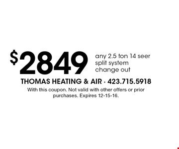 $2849 any 2.5 ton 14 seersplit systemchange out. With this coupon. Not valid with other offers or prior purchases. Expires 12-15-16.