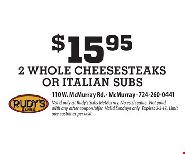 $15.95 for 2 Whole cheesesteaks or italian subs. Valid only at Rudy's Subs McMurray. No cash value. Not valid with any other coupon/offer. Valid Sundays only. Expires 2-3-17. Limit one customer per visit.