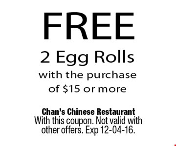 FREE 2 Egg Rollswith the purchase of $15 or more. Chan's Chinese RestaurantWith this coupon. Not valid with other offers. Exp 12-04-16.