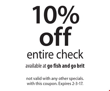 10% off entire check available at go fish and go brit. not valid with any other specials. with this coupon. Expires 2-3-17.