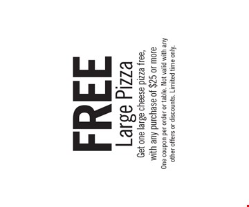 FREE Large Pizza. Get one large cheese pizza free, with any purchase of $25 or more. One coupon per order or table. Not valid with any other offers or discounts. Limited time only.