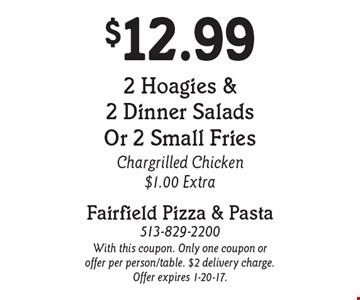 $12.99 2 Hoagies & 2 Dinner Salads Or 2 Small Fries Chargrilled Chicken $1.00 Extra. With this coupon. Only one coupon or offer per person/table. $2 delivery charge. Offer expires 1-20-17.