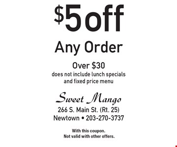 $5 off Any Order Over $30. Does not include lunch specials and fixed price menu. With this coupon. Not valid with other offers.