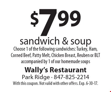$7.99 sandwich & soup. Choose 1 of the following sandwiches: Turkey, Ham, Corned Beef, Patty Melt, Chicken Breast, Reuben or BLT accompanied by 1 of our homemade soups. With this coupon. Not valid with other offers. Exp. 6-30-17.