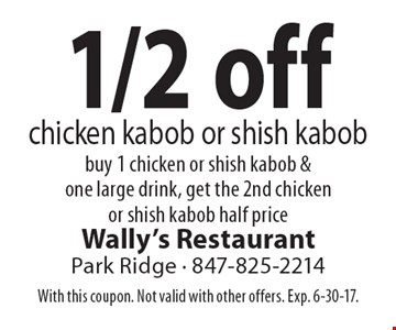 1/2 off chicken kabob or shish kabob buy 1 chicken or shish kabob & one large drink, get the 2nd chicken or shish kabob half price. With this coupon. Not valid with other offers. Exp. 6-30-17.