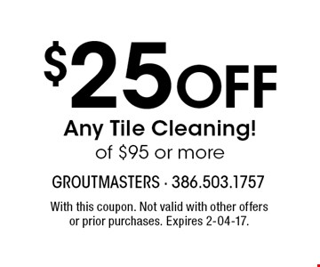 $25 Off Any Tile Cleaning! of $95 or more. With this coupon. Not valid with other offers or prior purchases. Expires 2-04-17.