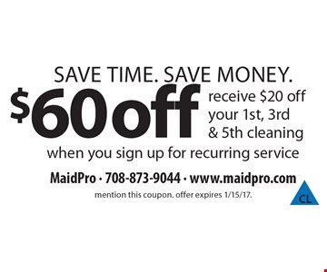 Save Time. Save Money. $60 off receive $20 off your 1st, 3rd & 5th cleaning when you sign up for recurring service. mention this coupon. offer expires 1/15/17.