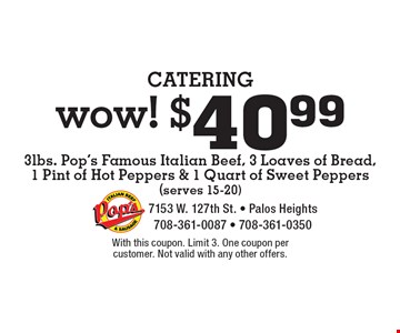 CATERING wow! $40.99 3lbs. Pop's Famous Italian Beef, 3 Loaves of Bread, 1 Pint of Hot Peppers & 1 Quart of Sweet Peppers (serves 15-20). With this coupon. Limit 3. One coupon per customer. Not valid with any other offers.