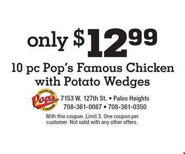 Only $12.99 for 10 pc Pop's Famous Chicken with Potato Wedges. With this coupon. Limit 3. One coupon per customer. Not valid with any other offers.