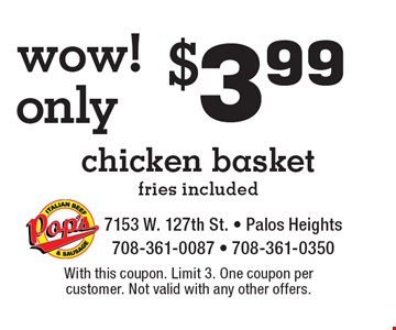 Wow! Only $3.99 chicken basket, fries included. With this coupon. Limit 3. One coupon per customer. Not valid with any other offers.