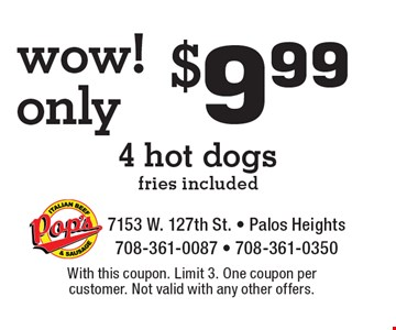 Wow! Only $9.99 4 hot dogs, fries included. With this coupon. Limit 3. One coupon per customer. Not valid with any other offers.