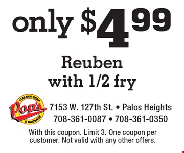 Only $4.99 Reuben with 1/2 fry. With this coupon. Limit 3. One coupon per customer. Not valid with any other offers.