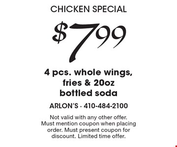 Chicken Special! $7.99 4 pcs. whole wings, fries & 20oz bottled soda. Not valid with any other offer. Must mention coupon when placing order. Must present coupon for discount. Limited time offer.