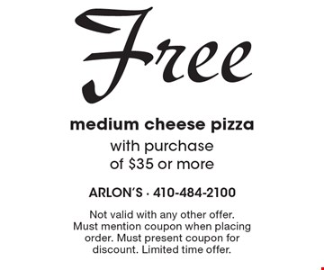 Free medium cheese pizza with purchase of $35 or more. Not valid with any other offer. Must mention coupon when placing order. Must present coupon for discount. Limited time offer.