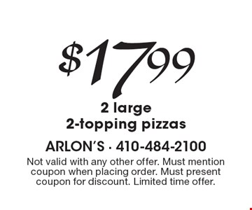 $17.99 2 large 2-topping pizzas. Not valid with any other offer. Must mention coupon when placing order. Must present coupon for discount. Limited time offer.