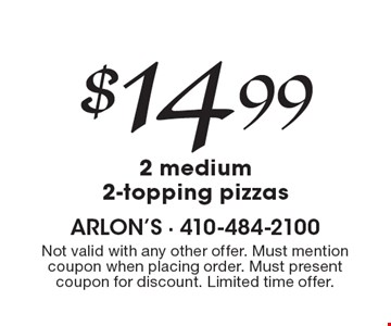 $14.99 2 medium 2-topping pizzas. Not valid with any other offer. Must mention coupon when placing order. Must present coupon for discount. Limited time offer.