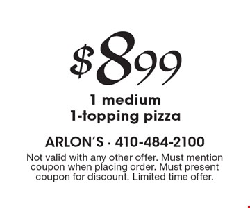 $8.99 1 medium 1-topping pizza. Not valid with any other offer. Must mention coupon when placing order. Must present coupon for discount. Limited time offer.