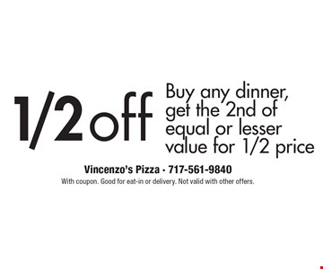 1/2 off any dinner. Buy any dinner, get the 2nd of equal or lesser value for 1/2 price. With coupon. Good for eat-in or delivery. Not valid with other offers.