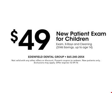 $49 New Patient Exam for ChildrenExam, X-Rays and Cleaning ($146 Savings, up to age 14) . Not valid with any other offers or discount. Present coupon to redeem. New patients only. Exclusions may apply. Offer expires 12-09-16