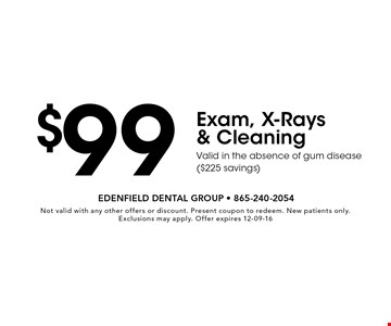 $99 Exam, X-Rays & CleaningValid in the absence of gum disease ($225 savings). Not valid with any other offers or discount. Present coupon to redeem. New patients only. Exclusions may apply. Offer expires 12-09-16
